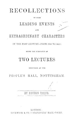 Recollections of some leading events and extraordinary characters of the past century from 1763 to 1863  being the substance of two lectures delivered at the People s Hall  Nottingham