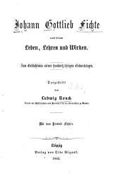 Johann Gottlieb Fichte Nach Seinem Leben, Lehren und Wirken: Zum Gedächtniss Seines Hundertjährigen Geburtstages