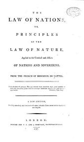 The Law of Nations, Or, Principles of the Law of Nature, Applied to the Conduct and Affairs of Nations ... A New Edition, Revised, Corrected, and Enriched, Etc