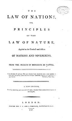 The Law of Nations  Or  Principles of the Law of Nature  Applied to the Conduct and Affairs of Nations     A New Edition  Revised  Corrected  and Enriched  Etc PDF