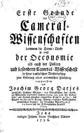 Erste Gründe der Cameral Wissenschaften darinnen die Haupt Theile so wohl der Occonemie als auch der Policey und beson dern Cameral Wissenschaft in ibner natürlichem Verknüpfung zum Gebrauch sciner academischen Fürlesung entworfen