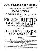 Joh. Ulrici Crameri, J. V. ... Resolutio problematis juris an praescriptio immemorialis subditorum relevet contra ordinationem provincialem