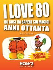 I LOVE 80: 101 Cose da Sapere sui Magici Anni Ottanta. Speciale Paninari (con le foto originali del periodo)