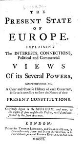 The Present State of Europe: Explaining the Interests, Connections, Political and Commercial Views of Its Several Powers ... Originally Begun in the Museum, and Now ... Revis'd and Compleated by the Same Author