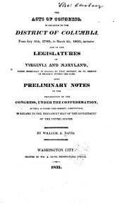The Acts of Congress, in Relation to the District of Columbia: From July 16, 1790, to March 4th, 1831, Inclusive, and of the Legislatures of Virginia and Maryland, Passed Especially in Regard to that District, Or to Persons Or Property Within the Same ; with Preliminary Notes of the Proceedings of the Congress, Under the Confederation, as Well as Under the Present Constitution, in Regard to the Permanent Seat of the Government of the United States