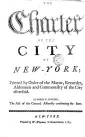The Charter of the City of New-York: Printed by Order of the Mayor, Recorder, Aldermen and Commonalty of the City Aforesaid. To which is Annexed, the Act of the General Assembly Confirming the Same