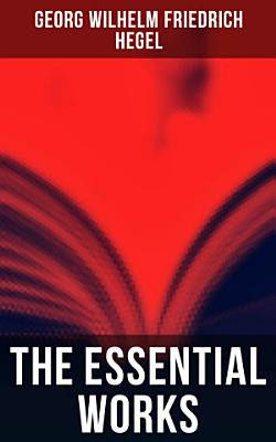 The Essential Works of Georg Wilhelm Friedrich Hegel