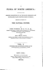 """""""A"""" Flora of North America: Containing Abridged Descriptions of All the Known Indigenous and Naturalized Plants Growing North of Mexico; Arranged According to the Natural System, Volume 1"""