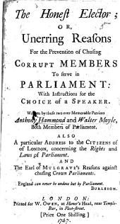 The Honest Elector; Or, the Unerring Reasons for the Prevention of Chusing Corrupt Members to Serve in Parliament: with Instructions for the Choice of a Speaker. ... Also a Particular Address to the Citizens of London, Concerning the Rights ... of Parliament. And the Earl of Mulgrave's Reasons Against Chusing Crown Parliaments [an Extract of His Speech in the House of Lords, Dec. 22, 1692].