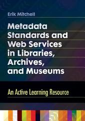 Metadata Standards and Web Services in Libraries, Archives, and Museums: An Active Learning Resource: An Active Learning Resource