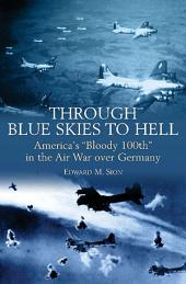"Through Blue Skies to Hell: America's ""Bloody 100th"" in the Air War over Germany"