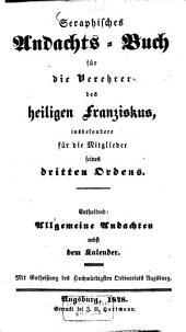 Seraphisches Andachts-Buch für die Verehrer des heiligen Franziskus, insbesondere für die Mitglieder seines dritten Ordens: enthaltend: Allgemeine Andachten nebst dem Kalender