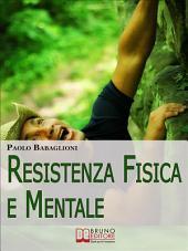 Resistenza Fisica e Mentale. Il Programma Completo per Allenare Corpo e Cervello dalla Motivazione all'Alimentazione. (Ebook Italiano - Anteprima Gratis): Il Programma Completo per Allenare Corpo e Cervello dalla Motivazione all'Alimentazione