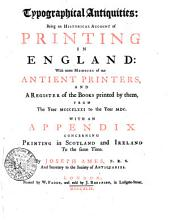Typographical Antiquities: Being an Historical Account of Printing in England: with Some Memoirs of Our Antient Printers, and a Register of the Books Printed by Them, from the Year MCCCCLXXI to the Year MDC. With an Appendix Concerning Printing in Scotland and Ireland to the Same Time