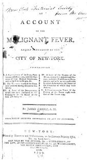 An Account of the Malignant Fever, Lately Prevalent in the City of New-York: Containing I. A Narrative of Its Rise, Progress and Decline ... II. The Manner in which the Poor Were Relieved ... III. A List of the Donations ... for the Relief of the Sick and Indigent. IV. A List of the Names of the Dead ... V. A Comparative View of the Fever of the Year 1798, with that of the Year 1795