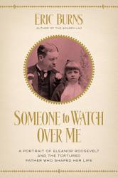 Someone to Watch Over Me  A Portrait of Eleanor Roosevelt and the Tortured Father Who Shaped Her Life PDF