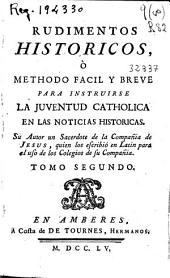 Rudimentos historicos o Methodo facil y breve para instruirse la juventud catholica en las noticias historicas