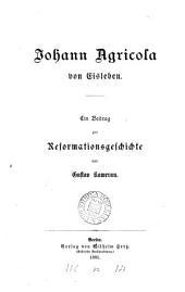 Johann Agricola von Eisleben: ein Beitrag zur Reformationsgeschichte