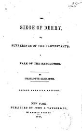 The Siege of Derry, Or, Sufferings of the Protestants: A Tale of the Revolution
