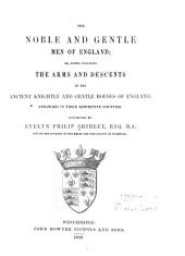 The noble and gentle men of England: or, Notes touching the arms and descents of the ancient knightly and gentle houses of England, arranged in their respective counties