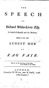 The Speech of Richard White-Liver Esq; in Behalf of Himself and His Brethren. Spoken to the Most August Mob at Rag Fair: Volume 27