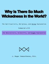 Why Is There So Much Wickedness in the World?: The Spiritualistic, Religious, and Wrong Explanation Compared with the Naturalistic, Scientific, and Right Explanation