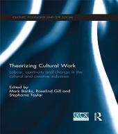 Theorizing Cultural Work: Labour, Continuity and Change in the Cultural and Creative Industries