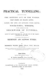 Practical Tunnelling: Explaining in Detail the Setting Out of the Works; Shaft Sinking and Heading Driving; Ranging the Lines and Levelling Under Ground; Sub-excavating, Timbering, and the Construction of the Brickwork of Tunnels; with the Amount of Labour Required For, and the Cost of the Various Portions Of, the Work: as Exemplified by the Particulars of Blechingley and Saltwood Tunnels