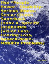 "The ""People Power"" Disability - Serious Illness - Senior Citizen Superbook: Book 4. Specific Disabilities (Vision Loss, Hearing Loss, Speech - Brain - Mobility Problems)"