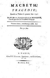 Macbeth, tragedie, remise au Theatre le premier Juin 1790. Par M. Ducis, secretaire ordinaire de Monsieur, l'un des quarante de l'Academie Francaise