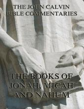 John Calvin's Commentaries On Jonah, Micah, Nahum (Annotated Edition)