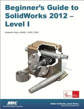 Beginner's Guide to Solidworks 2012: Level I