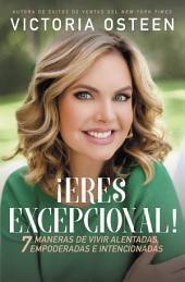 ¡Excepcional!: 7 maneras de vivir alentadas, empoderadas, e intencionadas