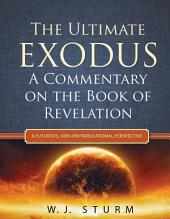 The Ultimate Exodus: A Commentary on the Book of Revelation (A Futurists, Non-Pretribulational Perspective)