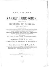 The History of Market Harborough: With that Portion of the Hundred of Gartree, Leicestershire, Containing the Parishes of Baggrave, Billesdon, Bosworth ... and Wiston; with an Account of the Lords of the Manors and Their Pedigrees; and a List of the Patrons and Rectors of Each Living; a Description of the Churches, Monuments, &c