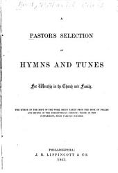 A Pastor's Selection of Hymns and Tunes: For Worship in the Church and Family : the Hymns in the Body of the Work Being Taken from the Book of Psalms and Hymns of the Presbyterian Church, Those in the Supplement from Various Sources