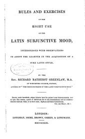 Rules and Exercises on the Right Use of the Latin Subjunctive Mood: Interspersed with Observations to Assist the Learner in the Acquisition of a Pure Latin Style