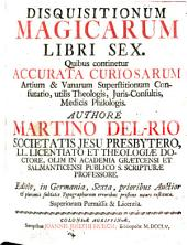 Disquisitionum magicarum libri sex: quibus continetur accurata curiosarum artium & vanarum superstitionum confutatio, utilis theologis, iuris-consultis medicis philologis
