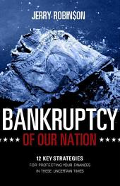 Bankruptcy of Our Nation: 12 Key Strategies for Protecting Your Finances in These Uncertain Times