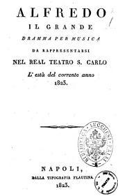 Alfredo il Grande dramma per musica da rappresentarsi nel Real Teatro S. Carlo l'està del corrente anno 1823 [il dramma è composto dal sig. Andrea Leone Tottola ...