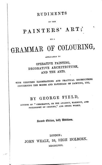 Rudiments of the painter s art  or A grammar of colouring     Second edition  with additions PDF
