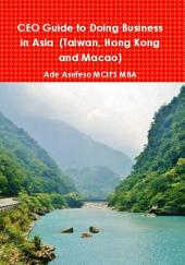 CEO Guide to Doing Business in Asia: (Taiwan, Hong Kong and Macao)