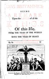 Divi Britannici: Being a Remark Upon the Lives of All the Kings of this Isle, from the Year of the World 2855. Unto the Year of Grace 1660