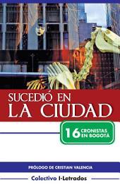 Sucedió en la ciudad: 16 cronistas en Bogotá