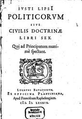 Ivsti Lipsi[i] Politicorvm Sive Civilis Doctrinae Libri Sex: Qui ad Principatum maxime spectant