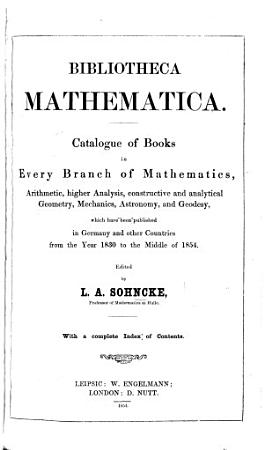 Bibliotheca mathematica  Catalogue of books in every branch of mathematics  arithmetic      geometry  mechanics  astronomy and geodesy  which have been published in Germany and other countries from 1830 to the middle of 1854  Edited by L  A  Sohncke PDF