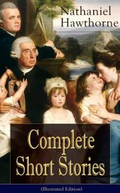 """Complete Short Stories of Nathaniel Hawthorne (Illustrated Edition): Over 120 Short Stories Including Rare Sketches From Magazines of the Renowned American Author of """"The Scarlet Letter"""", """"The House of Seven Gables"""" and """"Twice-Told Tales"""""""