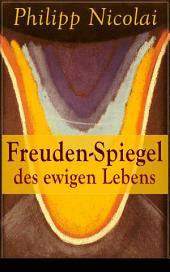 Freuden-Spiegel des ewigen Lebens (Vollständige Ausgabe): Eine Sammlung von Kirchenliedern und Predigten