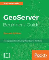GeoServer Beginner's Guide: Share geospatial data using Open Source standards, Edition 2