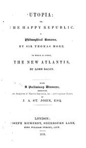 "Utopia: or The happy republic. A philosophical romance. To which is added, ""The new Atlantis"", by [Fr.] Bacon. With a preliminary discourse, containing An analysis op Plato's Republic, etc., and copious notes by J.A. St. John"